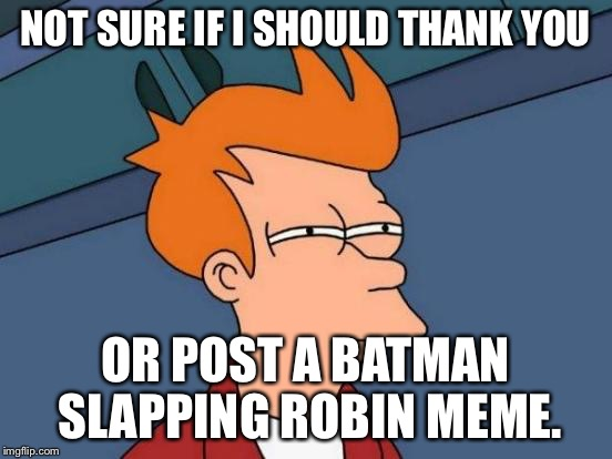 Futurama Fry Meme | NOT SURE IF I SHOULD THANK YOU OR POST A BATMAN SLAPPING ROBIN MEME. | image tagged in memes,futurama fry | made w/ Imgflip meme maker