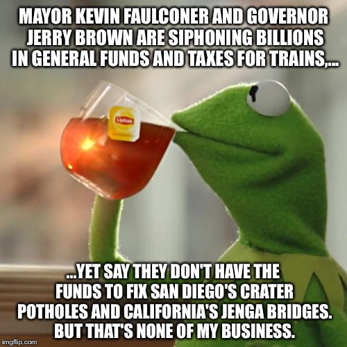 Taxes for trains and failing to fix roads |  MAYOR KEVIN FAULCONER AND GOVERNOR JERRY BROWN ARE SIPHONING BILLIONS IN GENERAL FUNDS AND TAXES FOR TRAINS,... ...YET SAY THEY DON'T HAVE THE FUNDS TO FIX SAN DIEGO'S CRATER POTHOLES AND CALIFORNIA'S JENGA BRIDGES. BUT THAT'S NONE OF MY BUSINESS. | image tagged in memes,but thats none of my business,kermit the frog,muh roads,jerry brown,let's raise their taxes | made w/ Imgflip meme maker