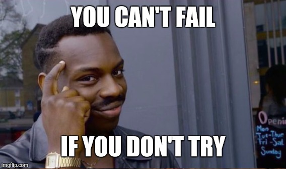 YOU CAN'T FAIL IF YOU DON'T TRY | made w/ Imgflip meme maker