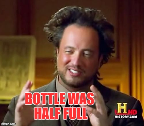 Ancient Aliens Meme | BOTTLE WAS HALF FULL | image tagged in memes,ancient aliens | made w/ Imgflip meme maker