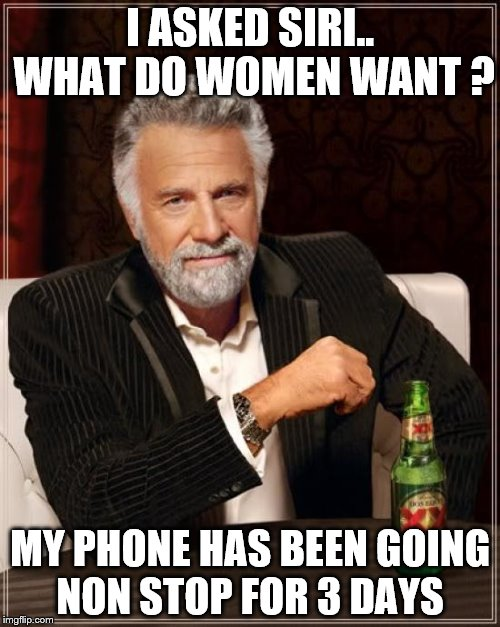The Most Interesting Man In The World Meme | I ASKED SIRI.. WHAT DO WOMEN WANT ? MY PHONE HAS BEEN GOING NON STOP FOR 3 DAYS | image tagged in memes,the most interesting man in the world | made w/ Imgflip meme maker