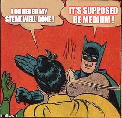 Beef it's what's for dinner ! | I ORDERED MY STEAK WELL DONE ! IT'S SUPPOSED BE MEDIUM ! | image tagged in memes,batman slapping robin,funny,wtf | made w/ Imgflip meme maker