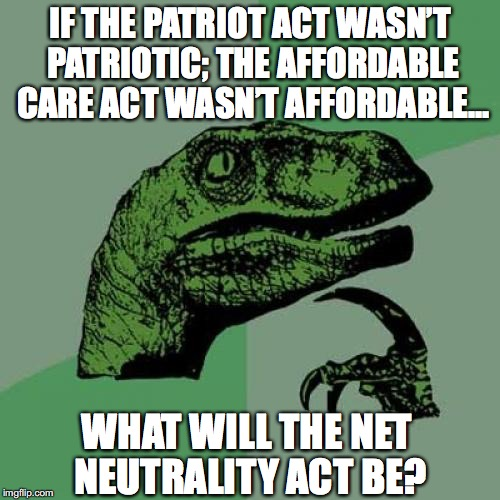 Philosoraptor Meme | IF THE PATRIOT ACT WASN'T PATRIOTIC; THE AFFORDABLE CARE ACT WASN'T AFFORDABLE... WHAT WILL THE NET NEUTRALITY ACT BE? | image tagged in memes,philosoraptor,patriotism,affordable care act,internet | made w/ Imgflip meme maker