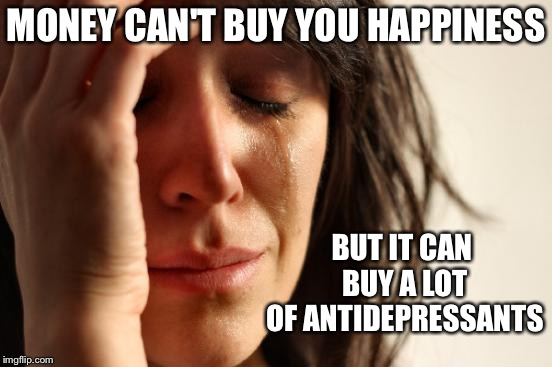 First World Problems Meme | MONEY CAN'T BUY YOU HAPPINESS BUT IT CAN BUY A LOT OF ANTIDEPRESSANTS | image tagged in memes,first world problems | made w/ Imgflip meme maker