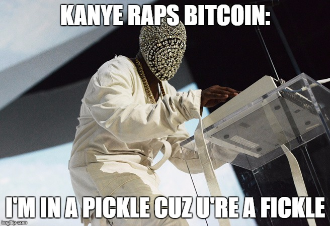 KANYE RAPS BITCOIN: I'M IN A PICKLECUZU'RE A FICKLE | image tagged in bitcoin,kanye west | made w/ Imgflip meme maker