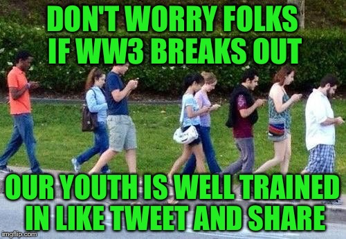 Kids cell phone zombie walk | DON'T WORRY FOLKS IF WW3 BREAKS OUT OUR YOUTH IS WELL TRAINED IN LIKE TWEET AND SHARE | image tagged in kids cell phone zombie walk | made w/ Imgflip meme maker