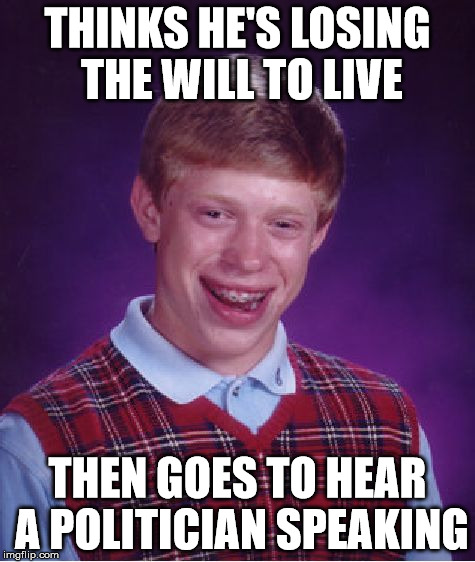 Bad Luck Brian Meme | THINKS HE'S LOSING THE WILL TO LIVE THEN GOES TO HEAR A POLITICIAN SPEAKING | image tagged in memes,bad luck brian | made w/ Imgflip meme maker