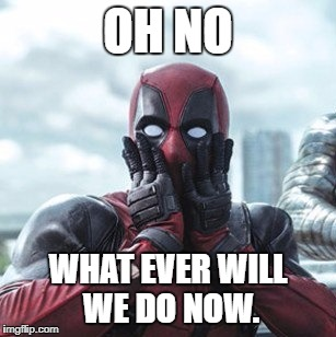 Deadpool - oh no! | OH NO WHAT EVER WILL WE DO NOW. | image tagged in deadpool - oh no | made w/ Imgflip meme maker