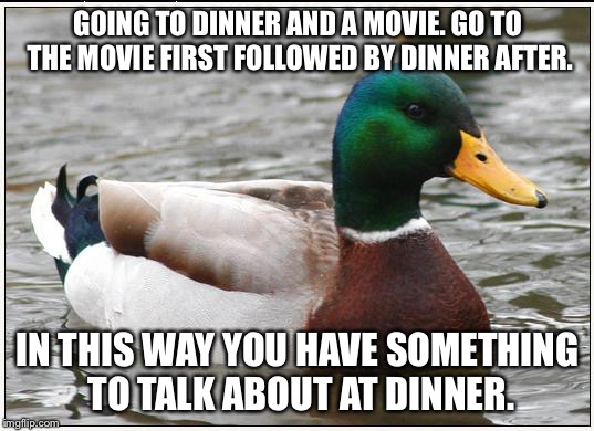 Actual Advice Mallard Meme | GOING TO DINNER AND A MOVIE. GO TO THE MOVIE FIRST FOLLOWED BY DINNER AFTER. IN THIS WAY YOU HAVE SOMETHING TO TALK ABOUT AT DINNER. | image tagged in memes,actual advice mallard | made w/ Imgflip meme maker