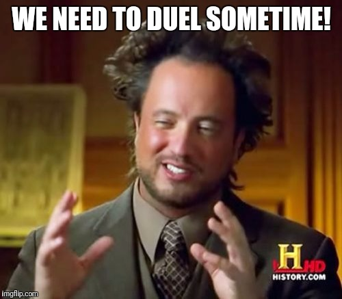 Ancient Aliens Meme | WE NEED TO DUEL SOMETIME! | image tagged in memes,ancient aliens | made w/ Imgflip meme maker