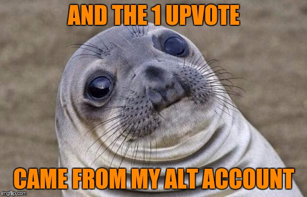 Awkward Moment Sealion Meme | AND THE 1 UPVOTE CAME FROM MY ALT ACCOUNT | image tagged in memes,awkward moment sealion | made w/ Imgflip meme maker