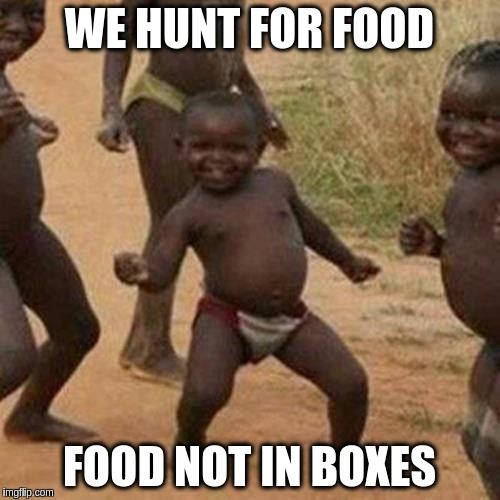 Third World Success Kid Meme | WE HUNT FOR FOOD FOOD NOT IN BOXES | image tagged in memes,third world success kid | made w/ Imgflip meme maker