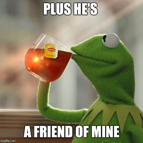 But Thats None Of My Business Meme | PLUS HE'S A FRIEND OF MINE | image tagged in memes,but thats none of my business,kermit the frog | made w/ Imgflip meme maker