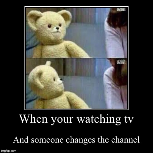 When your watching tv | And someone changes the channel | image tagged in funny,demotivationals | made w/ Imgflip demotivational maker