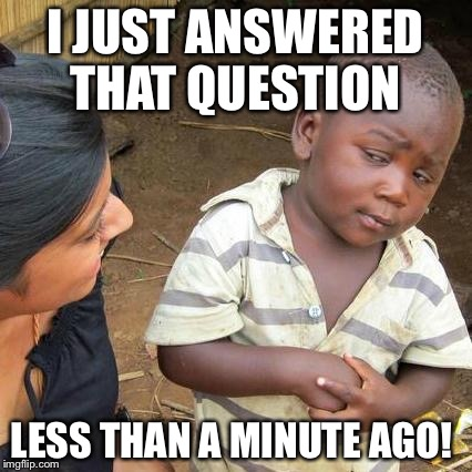 Third World Skeptical Kid Meme | I JUST ANSWERED THAT QUESTION LESS THAN A MINUTE AGO! | image tagged in memes,third world skeptical kid | made w/ Imgflip meme maker