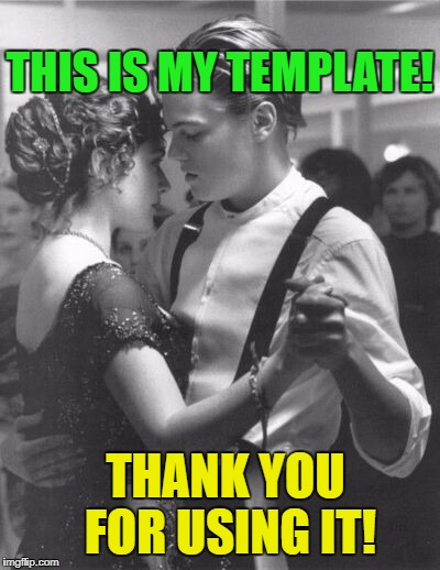 THANK YOU FOR USING IT! THIS IS MY TEMPLATE! | image tagged in leonardo dicaprio and kate winslet template for love | made w/ Imgflip meme maker