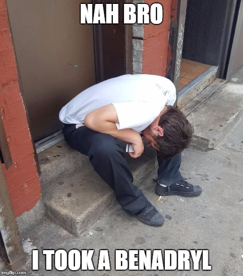Heroin is Bad | NAH BRO I TOOK A BENADRYL | image tagged in drugs are bad,drug addiction,don't do drugs,drugs,funny gifs,gifs | made w/ Imgflip meme maker