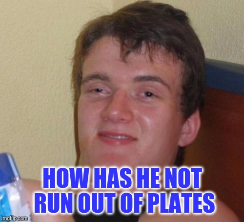 10 Guy Meme | HOW HAS HE NOT RUN OUT OF PLATES | image tagged in memes,10 guy | made w/ Imgflip meme maker
