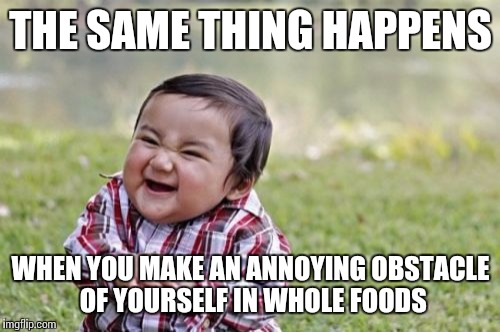 Evil Toddler Meme | THE SAME THING HAPPENS WHEN YOU MAKE AN ANNOYING OBSTACLE OF YOURSELF IN WHOLE FOODS | image tagged in memes,evil toddler | made w/ Imgflip meme maker