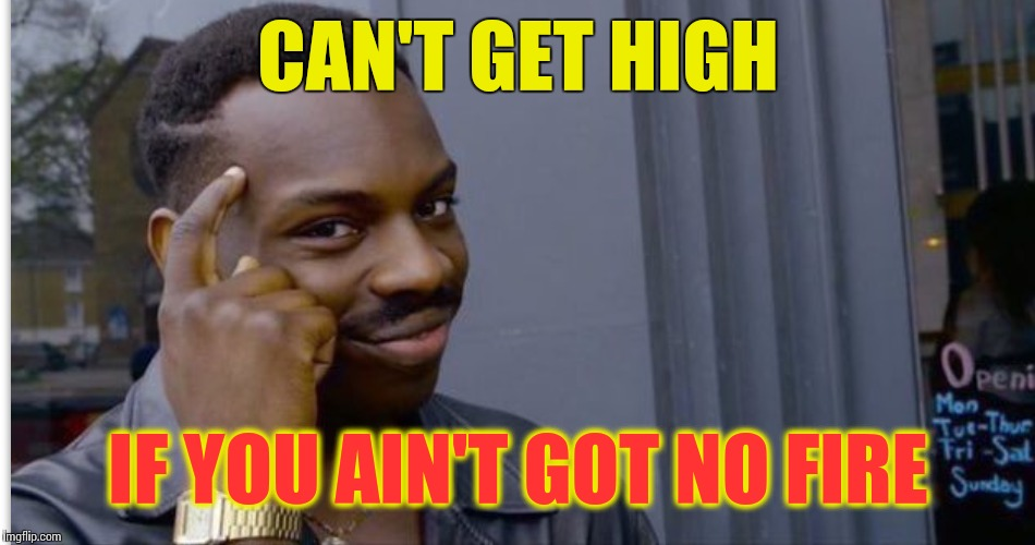 CAN'T GET HIGH IF YOU AIN'T GOT NO FIRE | made w/ Imgflip meme maker