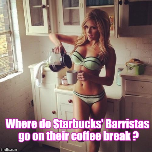 OK , but first coffee | Where do Starbucks' Barristas go on their coffee break ? | image tagged in ok,but first coffee | made w/ Imgflip meme maker