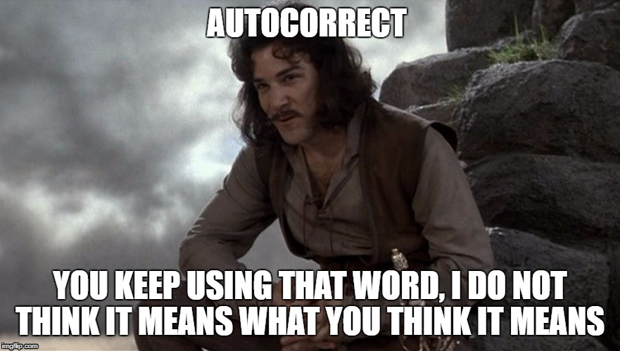 Prepare to diet | AUTOCORRECT YOU KEEP USING THAT WORD, I DO NOT THINK IT MEANS WHAT YOU THINK IT MEANS | image tagged in inago,autocorrect | made w/ Imgflip meme maker