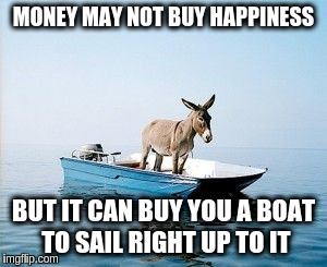 MONEY MAY NOT BUY HAPPINESS BUT IT CAN BUY YOU A BOAT TO SAIL RIGHT UP TO IT | made w/ Imgflip meme maker