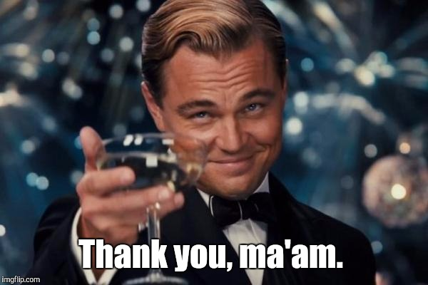 Leonardo Dicaprio Cheers Meme | Thank you, ma'am. | image tagged in memes,leonardo dicaprio cheers | made w/ Imgflip meme maker