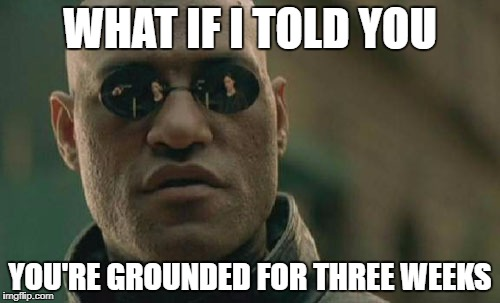 Matrix Morpheus Meme | WHAT IF I TOLD YOU YOU'RE GROUNDED FOR THREE WEEKS | image tagged in memes,matrix morpheus | made w/ Imgflip meme maker