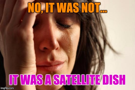 First World Problems Meme | NO, IT WAS NOT... IT WAS A SATELLITE DISH | image tagged in memes,first world problems | made w/ Imgflip meme maker
