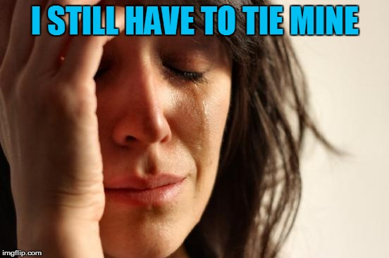 First World Problems Meme | I STILL HAVE TO TIE MINE | image tagged in memes,first world problems | made w/ Imgflip meme maker