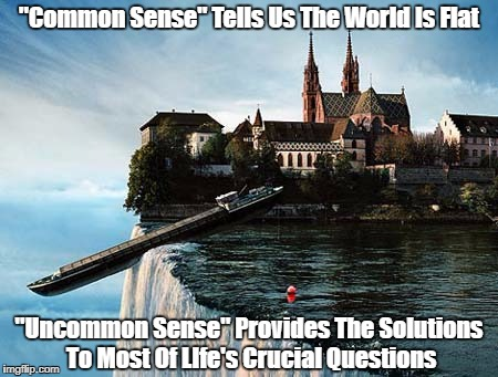 """Common Sense"" Tells Us The World Is Flat ""Uncommon Sense"" Provides The Solutions To Most Of LIfe's Crucial Questions 
