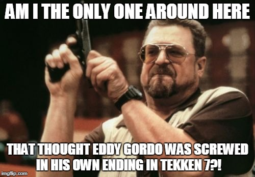 Am I The Only One Around Here Meme | AM I THE ONLY ONE AROUND HERE THAT THOUGHT EDDY GORDO WAS SCREWED IN HIS OWN ENDING IN TEKKEN 7?! | image tagged in memes,am i the only one around here | made w/ Imgflip meme maker