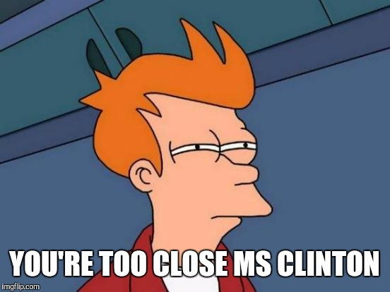 Futurama Fry Meme | YOU'RE TOO CLOSE MS CLINTON | image tagged in memes,futurama fry | made w/ Imgflip meme maker