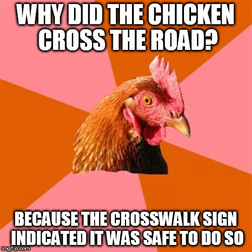 Anti Joke Chicken Meme | WHY DID THE CHICKEN CROSS THE ROAD? BECAUSE THE CROSSWALK SIGN INDICATED IT WAS SAFE TO DO SO | image tagged in memes,anti joke chicken | made w/ Imgflip meme maker