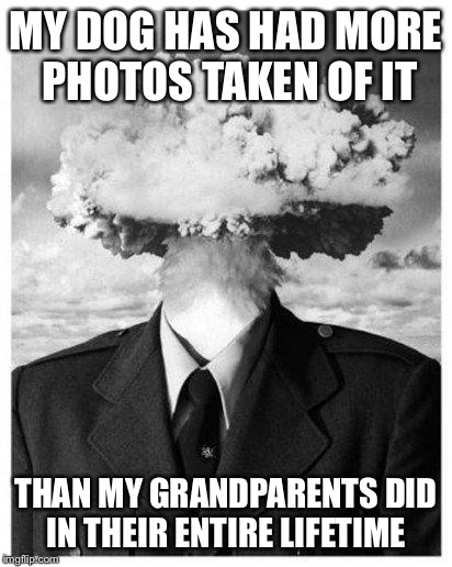 mind blown | MY DOG HAS HAD MORE PHOTOS TAKEN OF IT THAN MY GRANDPARENTS DID IN THEIR ENTIRE LIFETIME | image tagged in mind blown,AdviceAnimals | made w/ Imgflip meme maker
