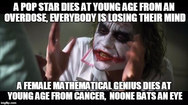 Maryam Mirzakhani (3 May 1977 - 22 July 2017), first female field medal winner ever  | A POP STAR DIES AT YOUNG AGE FROM AN OVERDOSE, EVERYBODY IS LOSING THEIR MIND A FEMALE MATHEMATICAL GENIUS DIES AT YOUNG AGE FROM CANCER,  N | image tagged in memes,and everybody loses their minds | made w/ Imgflip meme maker