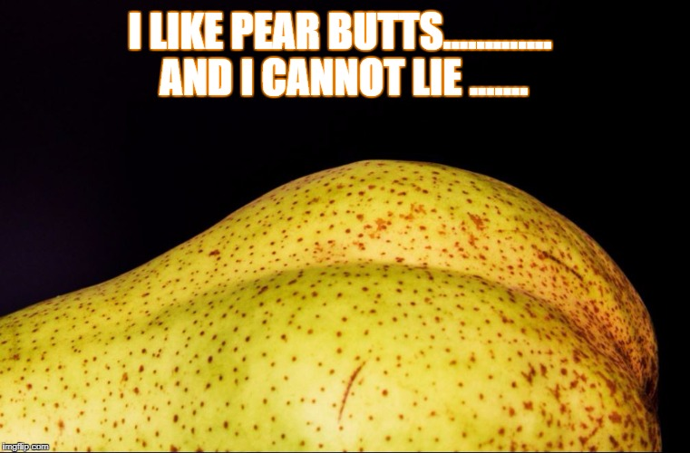 I like Pear Butts..... | I LIKE PEAR BUTTS............. AND I CANNOT LIE ....... | image tagged in funny,hilarious,pear,butt joke | made w/ Imgflip meme maker