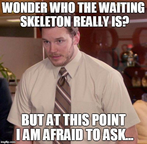 Afraid To Ask Andy Meme | WONDER WHO THE WAITING SKELETON REALLY IS? BUT AT THIS POINT I AM AFRAID TO ASK... | image tagged in memes,afraid to ask andy | made w/ Imgflip meme maker