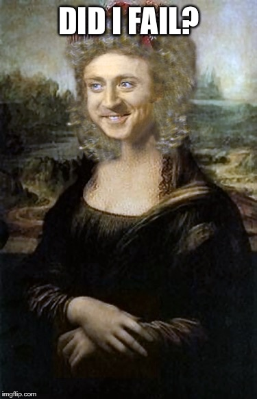 I'm a TransFreddyFenderLisa | DID I FAIL? | image tagged in willy winona lisa,loney hearts,loose beer,easy darts | made w/ Imgflip meme maker