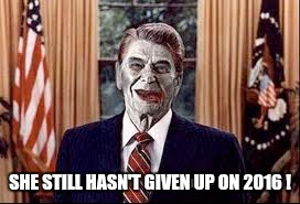 Zombie Reagan | SHE STILL HASN'T GIVEN UP ON 2016 ! | image tagged in zombie reagan | made w/ Imgflip meme maker