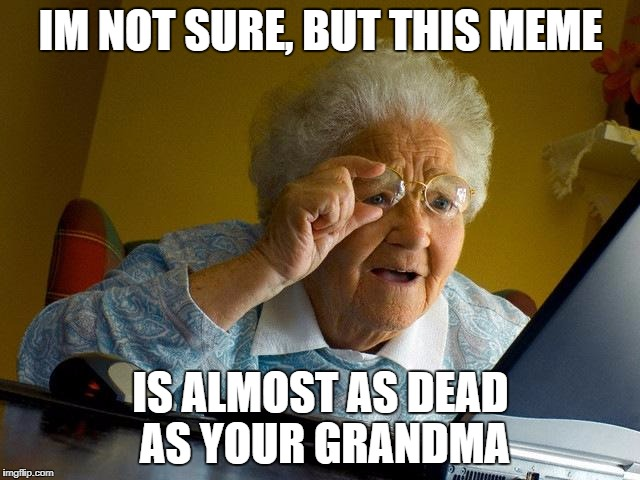 Grandma Finds The Internet Meme | IM NOT SURE, BUT THIS MEME IS ALMOST AS DEAD AS YOUR GRANDMA | image tagged in memes,grandma finds the internet | made w/ Imgflip meme maker