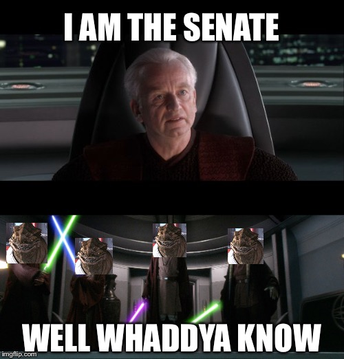 Well whaddya know | I AM THE SENATE WELL WHADDYA KNOW | image tagged in star wars | made w/ Imgflip meme maker
