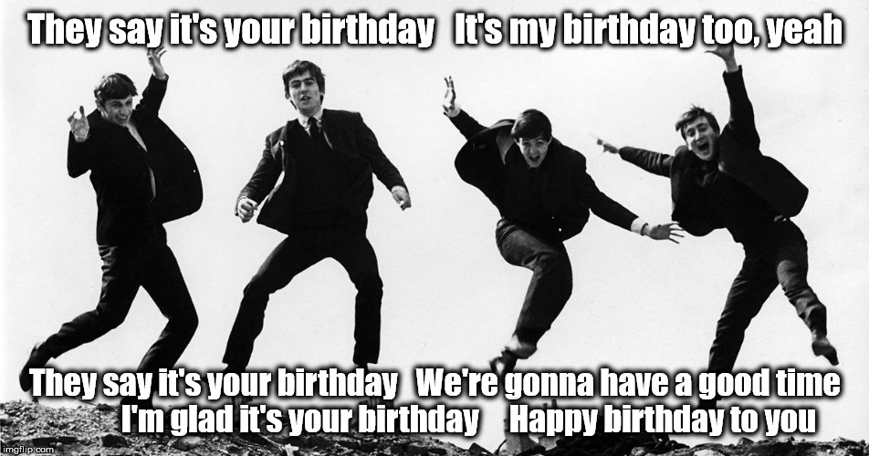 Beatles Birthday | They say it's your birthday   It's my birthday too, yeah They say it's your birthday   We're gonna have a good time           I'm glad it's  | image tagged in the beatles,birthday,happy birthday | made w/ Imgflip meme maker
