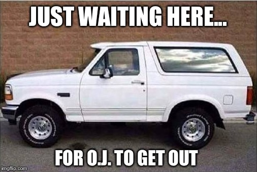 The Juice is going to get loose :( | JUST WAITING HERE... FOR O.J. TO GET OUT | image tagged in oj simpson,parole,bronco | made w/ Imgflip meme maker