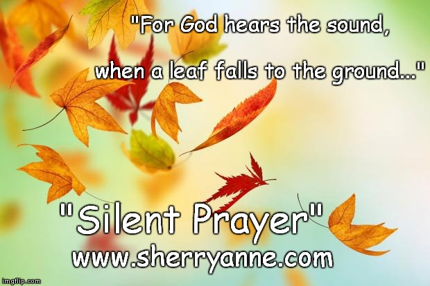 "Leaves | ""For God hears the sound,                                                      when a leaf falls to the ground..."" ""Silent Prayer"" www.sherr 