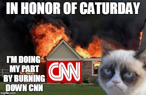 I suppose you knew this day would come (Ⓘ.Ⓘ)  | IN HONOR OF CATURDAY I'M DOING MY PART BY BURNING DOWN CNN | image tagged in memes,burn kitty,grumpy cat,caturday,cnn,cnn vs the internet | made w/ Imgflip meme maker