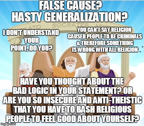 Logicians using logic | FALSE CAUSE? YOU CAN'T SAY RELIGION CAUSED PEOPLE TO BE CRIMINALS & THEREFORE SOMETHING IS WRONG WITH ALL RELIGION I DON'T UNDERSTAND YOUR P | image tagged in logicians using logic | made w/ Imgflip meme maker