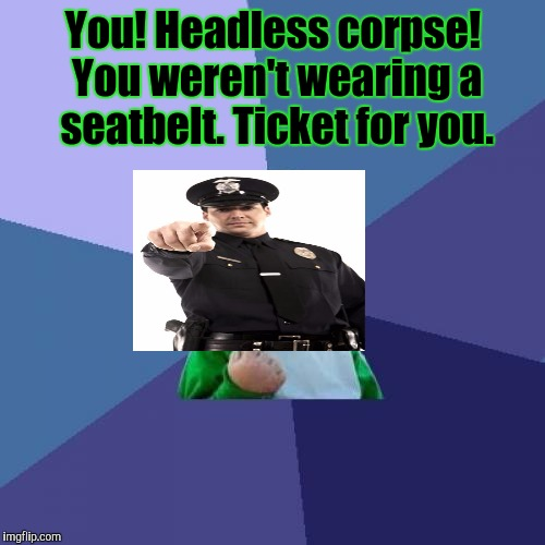 I believe I can fly. Through the windshield. Accidents happen. Plus I don't want a ticket. :D | You! Headless corpse! You weren't wearing a seatbelt. Ticket for you. | image tagged in funny,success kid,death,police,memes,accident | made w/ Imgflip meme maker