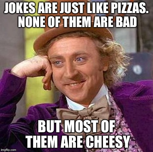 True on many levels | JOKES ARE JUST LIKE PIZZAS. NONE OF THEM ARE BAD BUT MOST OF THEM ARE CHEESY | image tagged in memes,creepy condescending wonka | made w/ Imgflip meme maker